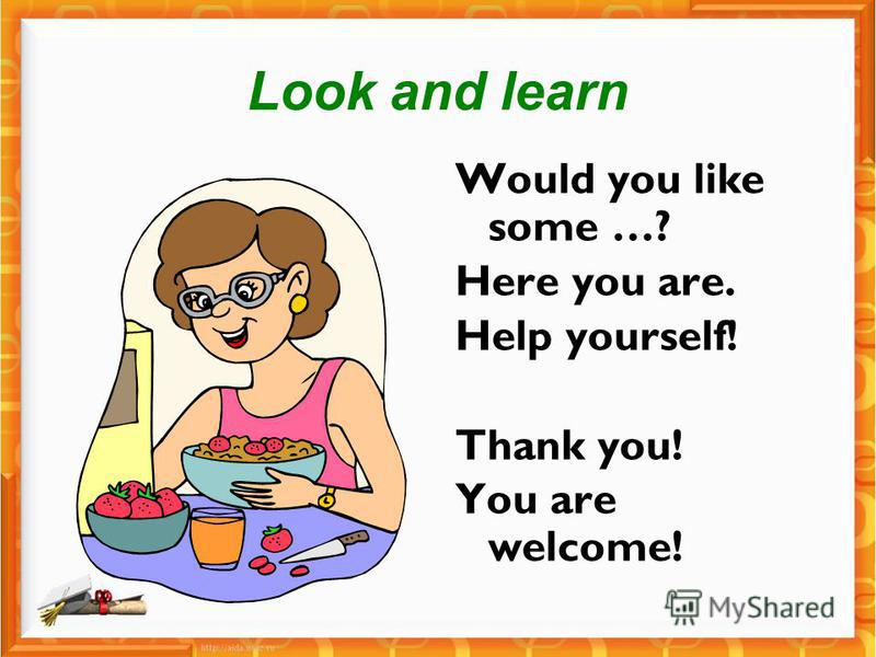 Look and learn Would you like some …? Here you are. Help yourself! Thank you! You are welcome!