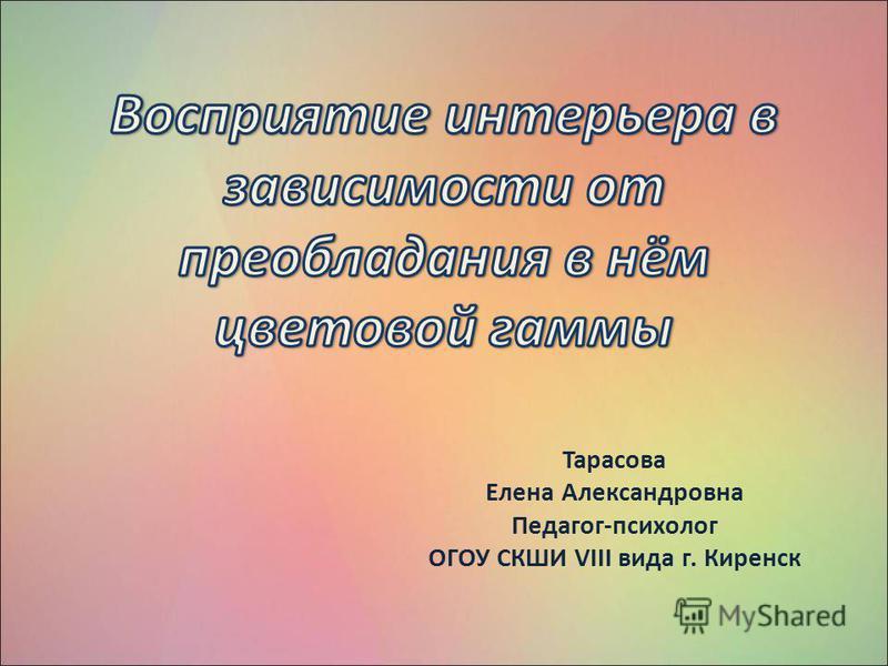 Тарасова Елена Александровна Педагог-психолог ОГОУ СКШИ VIII вида г. Киренск