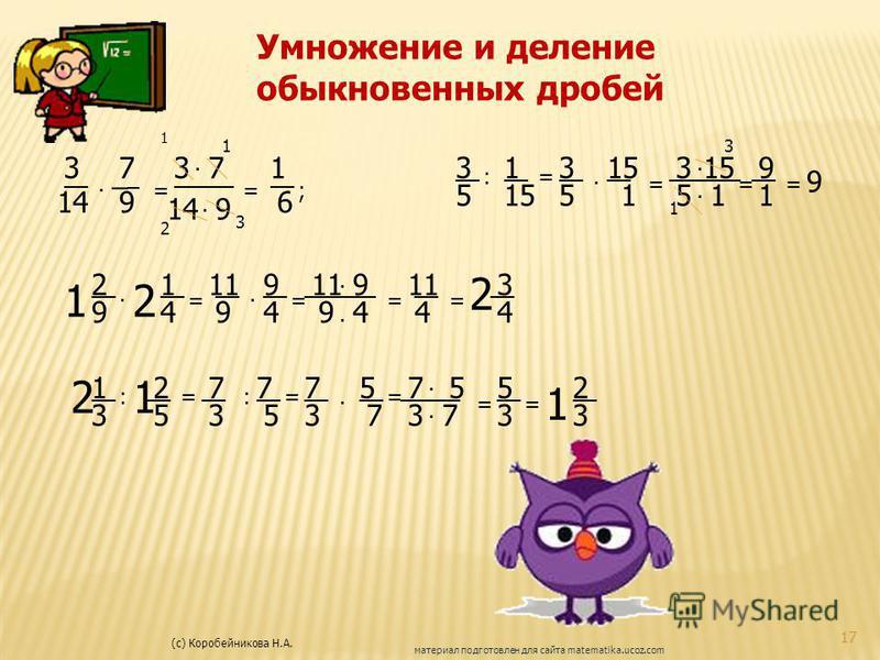 (с) Коробейникова Н.А. 17 материал подготовлен для сайта matematika.ucoz.com Умножение и деление обыкновенных дробей 3 __ 14. 7 _ 9 = 3. 7 _____ 14. 9 = 1 __ 6 1 1 2 3 ; 3 5 : 1 15 = 3 5 __. 15 __ 1 = 9 1 = 9 ______ 3. 15 5. 1 = 1 3 1 2 9 __. 2 1 4 =