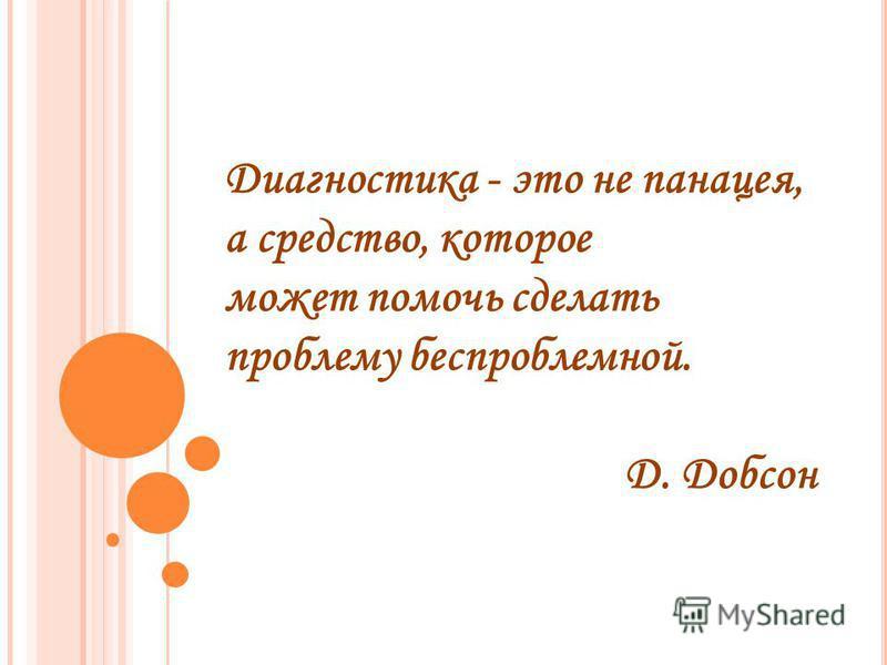 Диагностика - это не панацея, а средство, которое может помочь сделать проблему беспроблемной. Д. Добсон