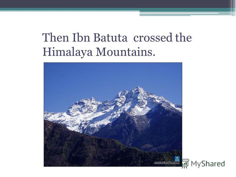 Then Ibn Batuta crossed the Himalaya Mountains.
