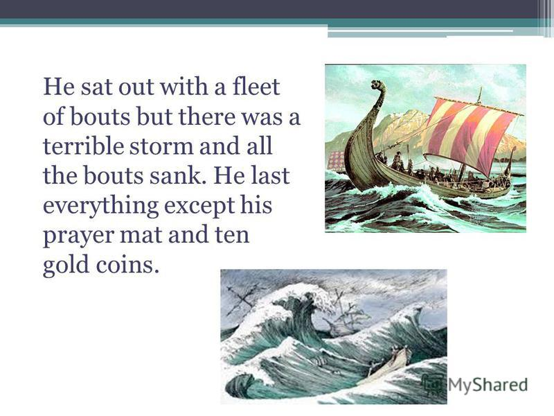 He sat out with a fleet of bouts but there was a terrible storm and all the bouts sank. He last everything except his prayer mat and ten gold coins.