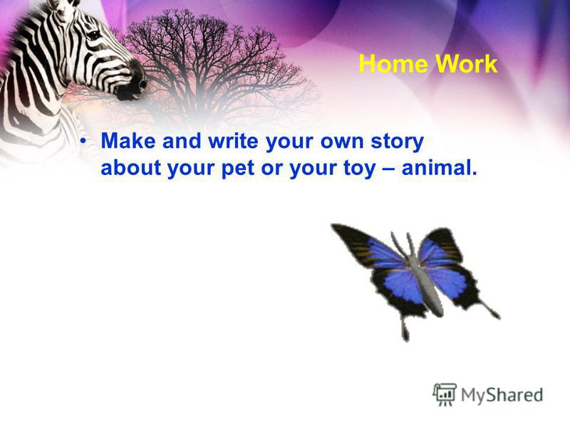 Home Work Make and write your own story about your pet or your toy – animal.