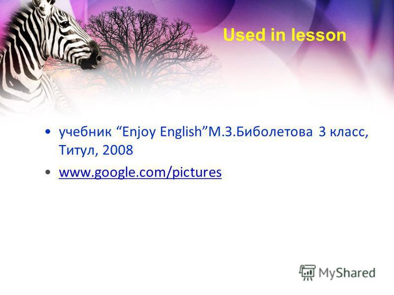 Used in lesson учебник Enjoy EnglishМ.З.Биболетова 3 класс, Титул, 2008 www.google.com/pictureswww.google.com/pictures