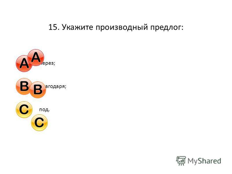 15. Укажите производный предлог: Через;Благодаря;под.
