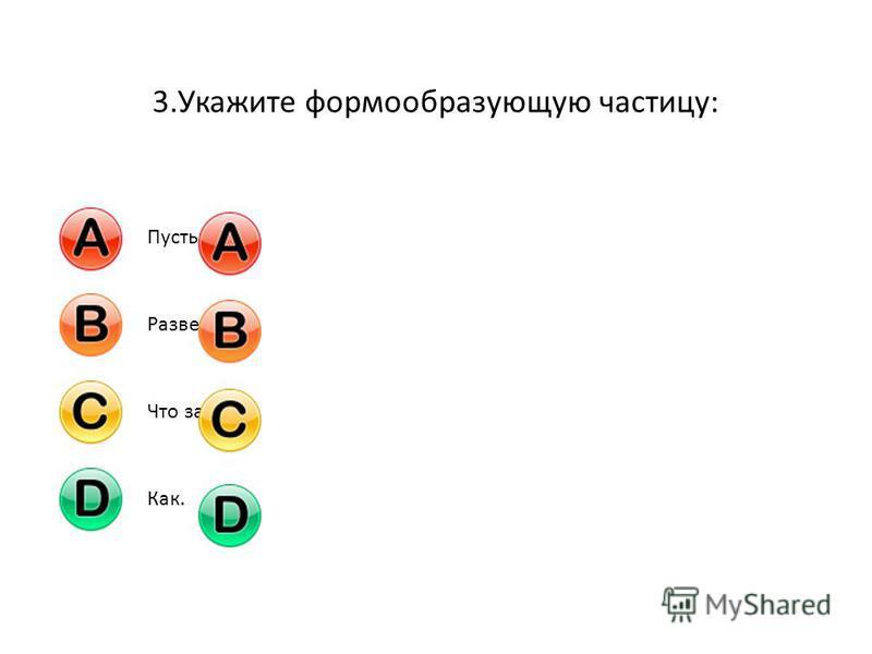 3. Укажите формообразующую частицу: Пусть;Разве;Что за;Как.