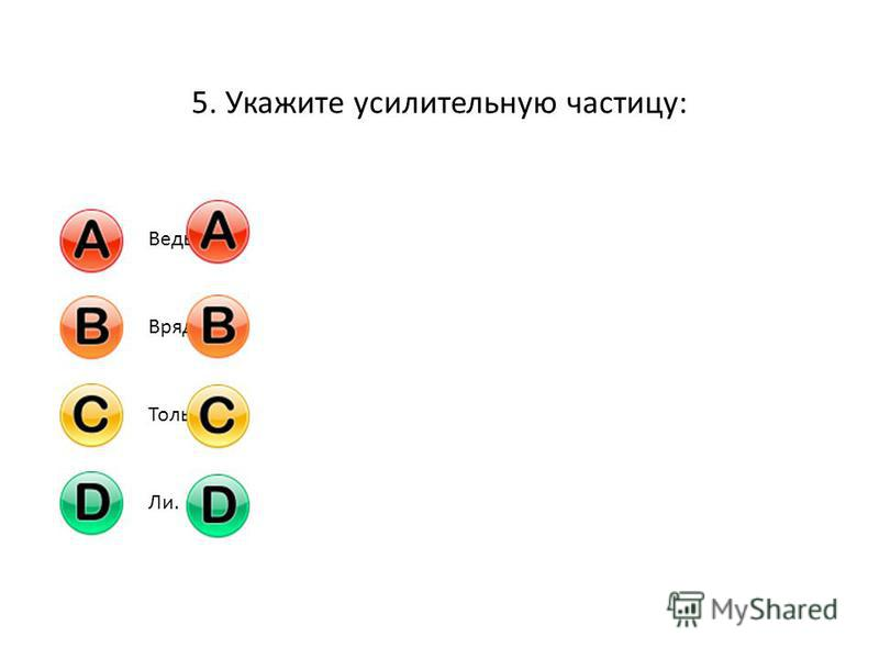 5. Укажите усилительную частицу: Ведь;Вряд ли;Только;Ли.