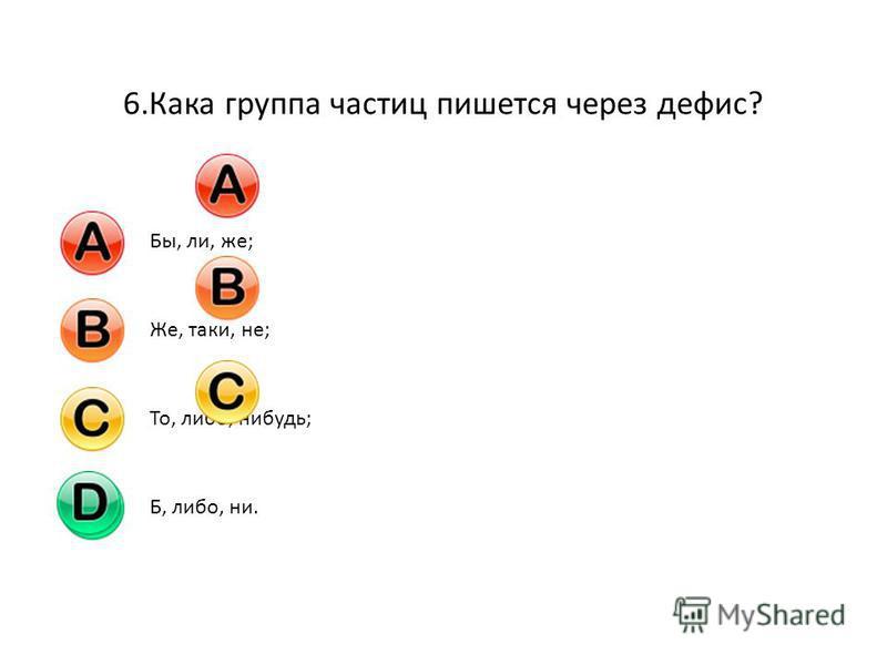 6. Кака группа частиц пишется через дефис? Бы, ли, же;Же, таки, не;То, либо, нибудь;Б, либо, ни.