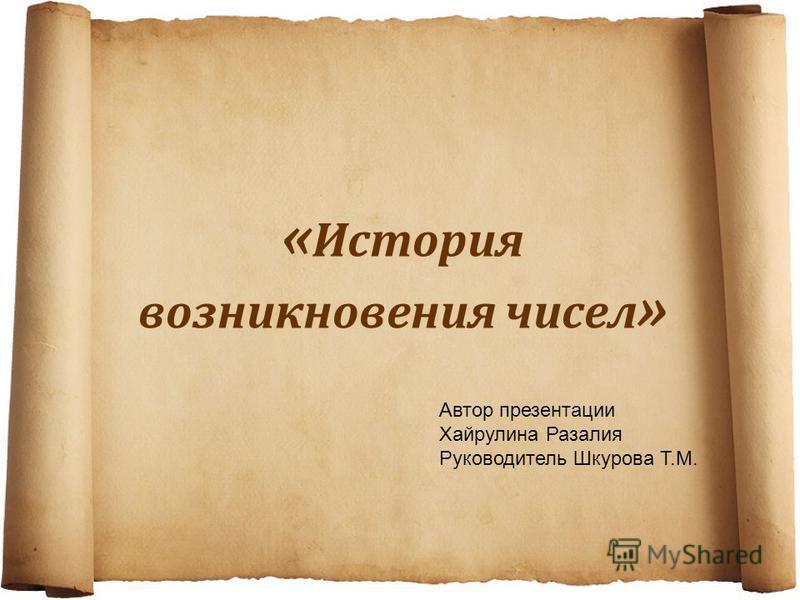 « История возникновения чисел » Автор презентации Хайрулина Разалия Руководитель Шкурова Т.М.