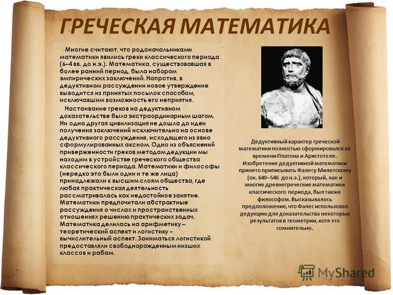 ГРЕЧЕСКАЯ МАТЕМАТИКА Многие считают, что родоначальниками математики явились греки классического периода (6–4 вв. до н.э.). Математика, существовавшая в более ранний период, была набором эмпирических заключений. Напротив, в дедуктивном рассуждении но