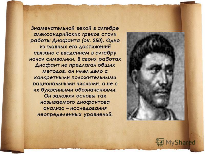 Знаменательной вехой в алгебре александрийских греков стали работы Диофанта (ок. 250). Одно из главных его достижений связано с введением в алгебру начал символики. В своих работах Диофант не предлагал общих методов, он имел дело с конкретными положи