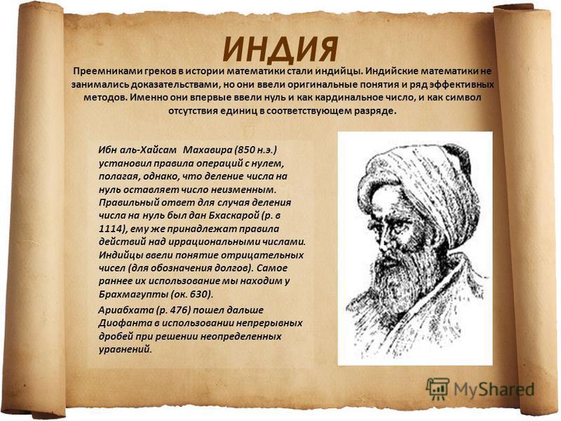 ИНДИЯ Ибн аль-Хайсам Махавира (850 н.э.) установил правила операций с нулем, полагая, однако, что деление числа на нуль оставляет число неизменным. Правильный ответ для случая деления числа на нуль был дан Бхаскарой (р. в 1114), ему же принадлежат пр