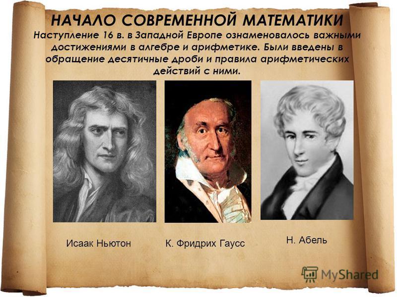 НАЧАЛО СОВРЕМЕННОЙ МАТЕМАТИКИ Наступление 16 в. в Западной Европе ознаменовалось важными достижениями в алгебре и арифметике. Были введены в обращение десятичные дроби и правила арифметических действий с ними. Исаак НьютонК. Фридрих Гаусс Н. Абель