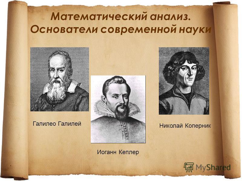 Математический анализ. Основатели современной науки Галилео Галилей Иоганн Кеплер Николай Коперник