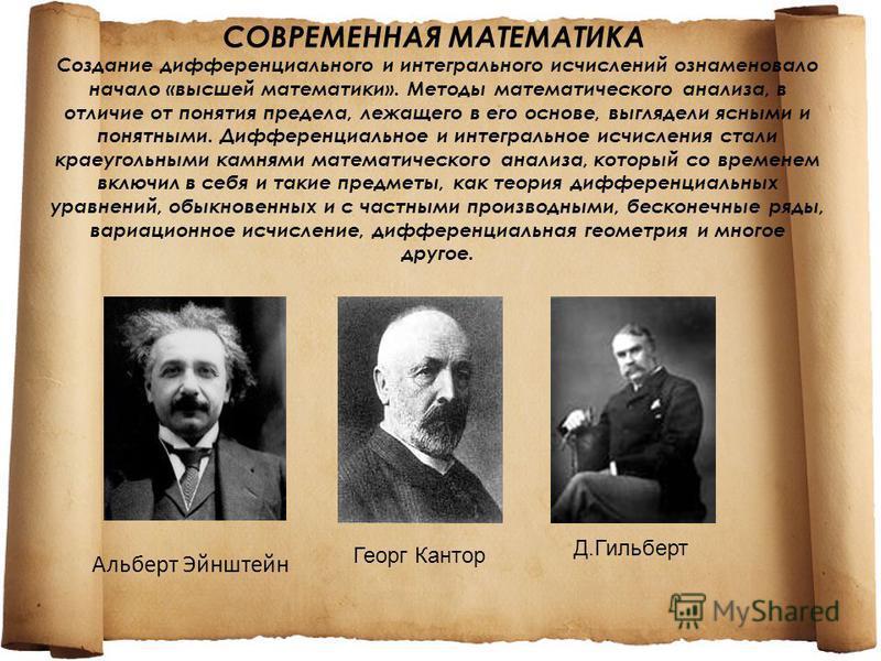 СОВРЕМЕННАЯ МАТЕМАТИКА Создание дифференциального и интегрального исчислений ознаменовало начало «высшей математики». Методы математического анализа, в отличие от понятия предела, лежащего в его основе, выглядели ясными и понятными. Дифференциальное