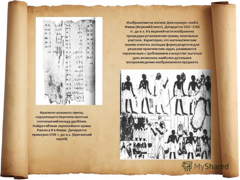 Фрагмент кожаного свитка, содержащего перечень простых соотношений между дробями. Найден вблизи заупокойного храма Рамзеса II в Фивах. Датируется примерно 1700 г. до н.э. (Британский музей) Изображение на могиле Джесеркере-сонб в Фивах (Верхний Египе