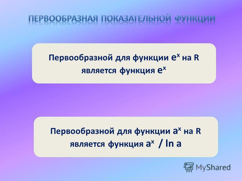 Первообразной для функции е x на R является функция е x Первообразной для функции а x на R является функция а x / ln a