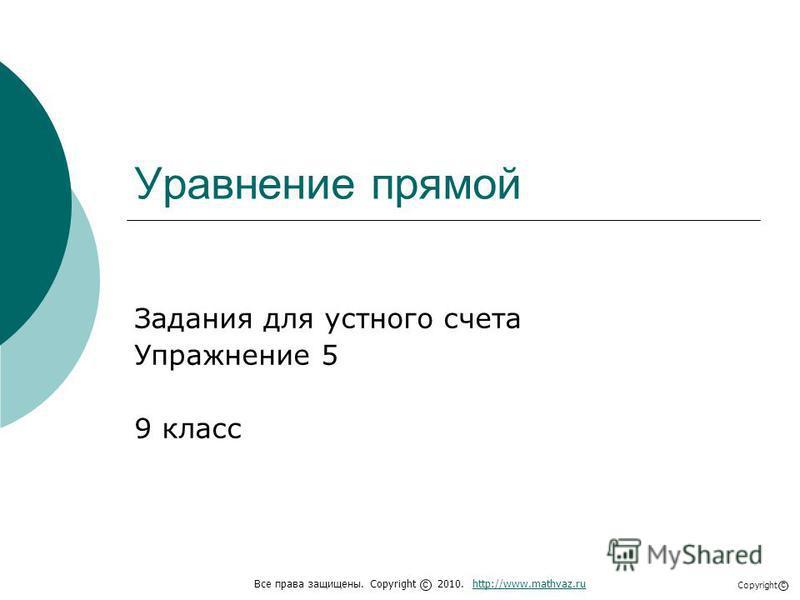 Уравнение прямой Задания для устного счета Упражнение 5 9 класс Все права защищены. Copyright 2010. http://www.mathvaz.ruhttp://www.mathvaz.ru с Copyright с