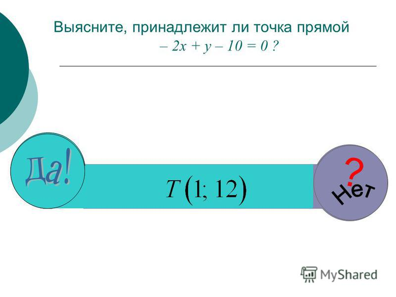 Выясните, принадлежит ли точка прямой – 2 х + у – 10 = 0 ? ? ? ? ?
