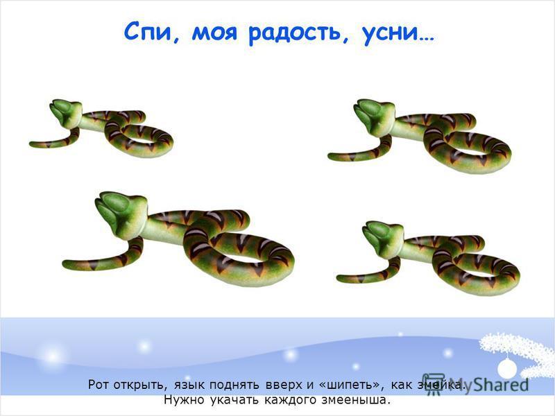Спи, моя радость, усни… Рот открыть, язык поднять вверх и «шипеть», как змейка. Нужно укачать каждого змееныша.
