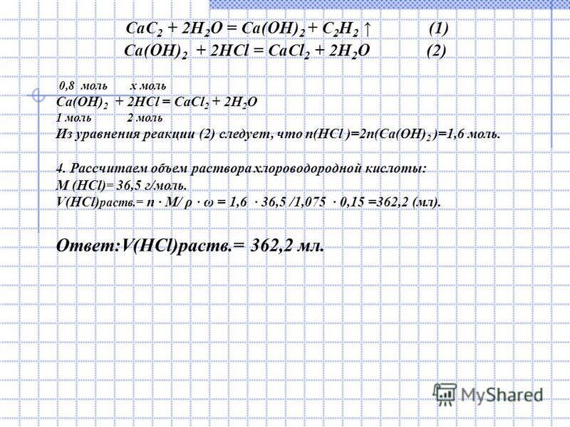 CaC 2 + 2H 2 O = Ca(OH) 2 + C 2 H 2 (1) Ca(OH) 2 + 2HCl = CaCl 2 + 2H 2 O (2) 0,8 моль x моль Ca(OH) 2 + 2HCl = CaCl 2 + 2H 2 O 1 моль 2 моль Из уравнения реакции (2) следует, что n(HCl )=2n(Ca(OH) 2 )=1,6 моль. 4. Рассчитаем объем раствора хлороводо