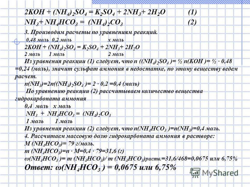 2KOH + (NH 4 ) 2 SO 4 = K 2 SO 4 + 2NH 3 + 2H 2 O (1) NH 3 + NH 4 HCO 3 = (NH 4 ) 2 CO 3 (2) 3. Производим расчеты по уравнениям реакций. 0,48 моль 0,2 моль x моль 2KOH + (NH 4 ) 2 SO 4 = K 2 SO 4 + 2NH 3 + 2H 2 O 2 моль 1 моль 2 моль Из уравнения ре