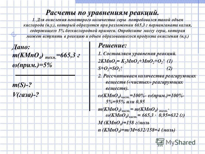 Расчеты по уравнениям реакций. 1. Для окисления некоторого количества серы потребовался такой объем кислорода (н.у.), который образуется при разложении 665,3 г перманганата калия, содержащего 5% бескислородной примеси. Определите массу серы, которая