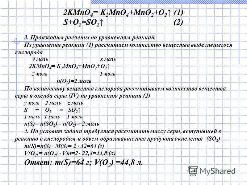 2KMnO 4 = K 2 MnO 4 +MnO 2 +O 2 (1) S+O 2 =SO 2 (2) 3. Производим расчеты по уравнениям реакций. Из уравнения реакции (1) рассчитаем количество вещества выделившегося кислорода 4 моль х моль 2KMnO 4 = K 2 MnO 4 +MnO 2 +O 2 2 моль 1 моль n(O 2 )=2 мол