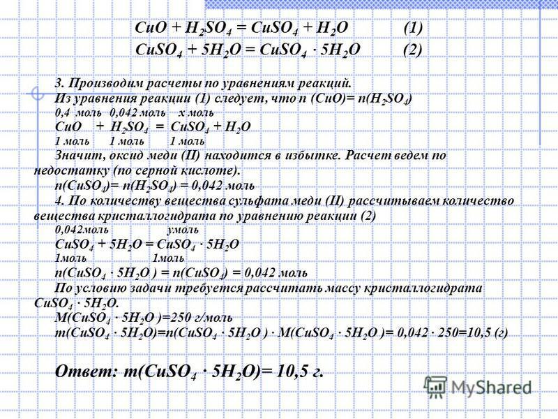CuO + H 2 SO 4 = CuSO 4 + H 2 O (1) CuSO 4 + 5H 2 O = CuSO 4 5H 2 O (2) 3. Производим расчеты по уравнениям реакций. Из уравнения реакции (1) следует, что n (CuO)= n(H 2 SO 4 ) 0,4 моль 0,042 моль x моль CuO + H 2 SO 4 = CuSO 4 + H 2 O 1 моль 1 моль