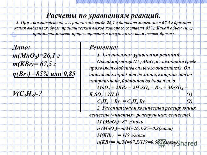 Расчеты по уравнениям реакций. 3. При взаимодействии в сернокислой среде 26,1 г диоксида марганца с 67,5 г бромида калия выделился бром, практический выход которого составил 85%. Какой объем (н.у.) пропилена может прореагировать с полученным количест