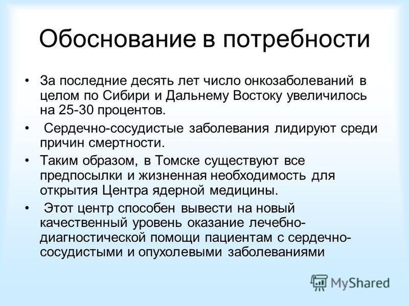 Обоснование в потребности За последние десять лет число онкозаболеваний в целом по Сибири и Дальнему Востоку увеличилось на 25-30 процентов. Сердечно-сосудистые заболевания лидируют среди причин смертности. Таким образом, в Томске существуют все пред