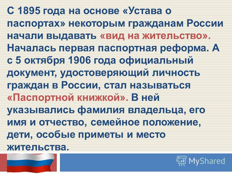 С 1895 года на основе «Устава о паспортах» некоторым гражданам России начали выдавать «вид на жительство». Началась первая паспортная реформа. А с 5 октября 1906 года официальный документ, удостоверяющий личность граждан в России, стал называться «Па