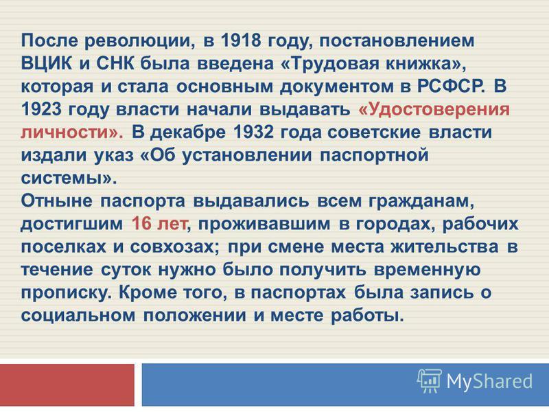 После революции, в 1918 году, постановлением ВЦИК и СНК была введена «Трудовая книжка», которая и стала основным документом в РСФСР. В 1923 году власти начали выдавать «Удостоверения личности». В декабре 1932 года советские власти издали указ «Об уст