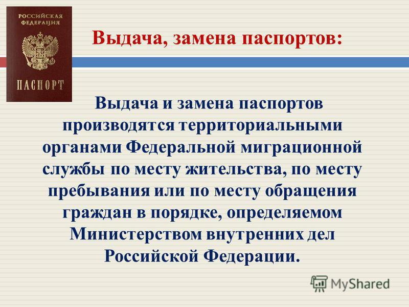 Выдача, замена паспортов: Выдача и замена паспортов производятся территориальными органами Федеральной миграционной службы по месту жительства, по месту пребывания или по месту обращения граждан в порядке, определяемом Министерством внутренних дел Ро