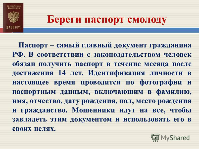 Береги паспорт смолоду Паспорт – самый главный документ гражданина РФ. В соответствии с законодательством человек обязан получить паспорт в течение месяца после достижения 14 лет. Идентификация личности в настоящее время проводится по фотографии и па