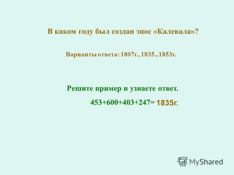 В каком году был создан эпос «Калевала»? Варианты ответа: 1807 г., 1835., 1853 г. Решите пример и узнаете ответ. 453+600+403+247= 1835 г.