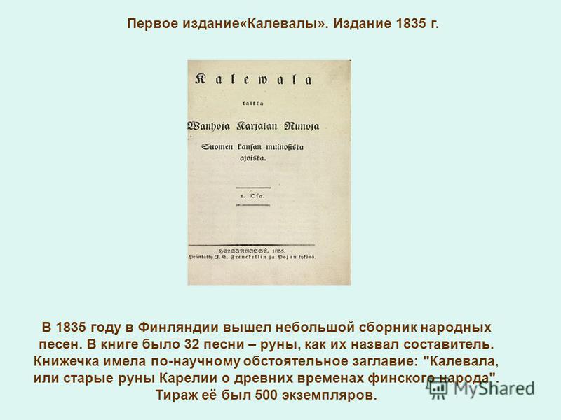 Первое издание«Калевалы». Издание 1835 г. В 1835 году в Финляндии вышел небольшой сборник народных песен. В книге было 32 песни – руны, как их назвал составитель. Книжечка имела по-научному обстоятельное заглавие: