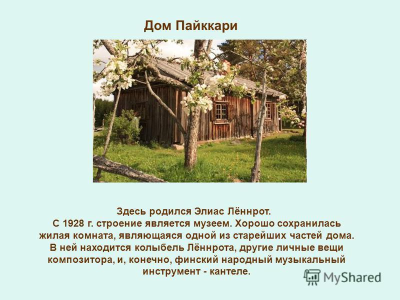 Дом Пайккари Здесь родился Элиас Лённрот. С 1928 г. строение является музеем. Хорошо сохранилась жилая комната, являющаяся одной из старейших частей дома. В ней находится колыбель Лённрота, другие личные вещи композитора, и, конечно, финский народный