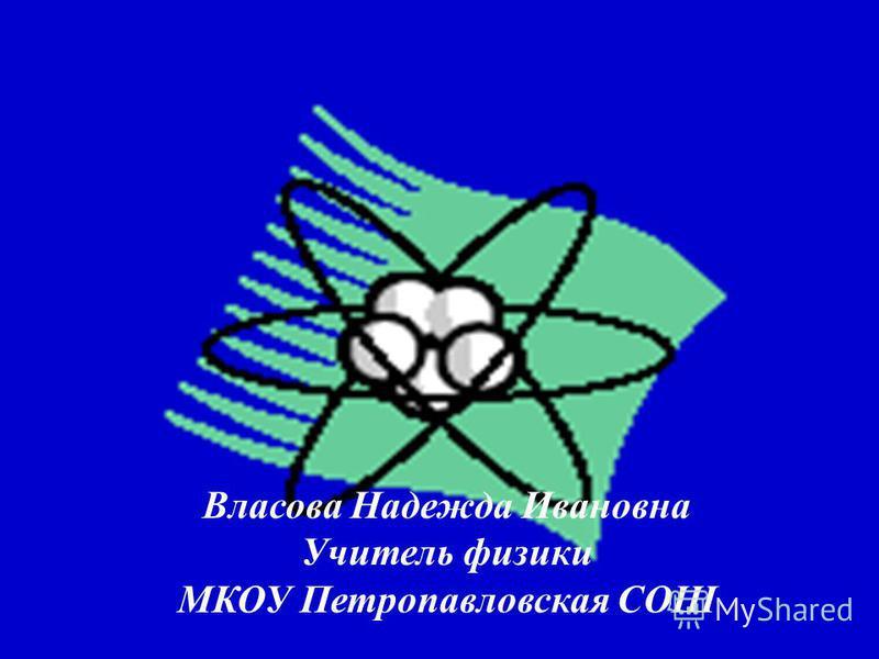 Власова Надежда Ивановна Учитель физики МКОУ Петропавловская СОШ