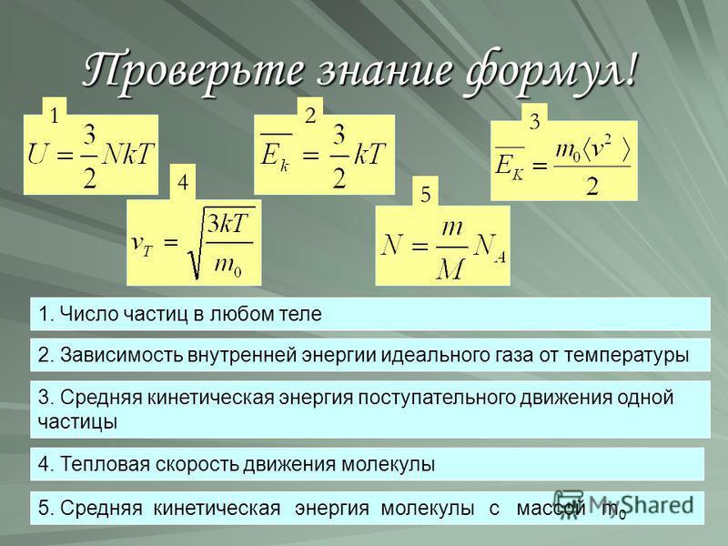 Проверьте знание формул! 2. Зависимость внутренней энергии идеального газа от температуры 3. Средняя кинетическая энергия поступательного движения одной частицы 5. Средняя кинетическая энергия молекулы с массой m 0 4. Тепловая скорость движения молек