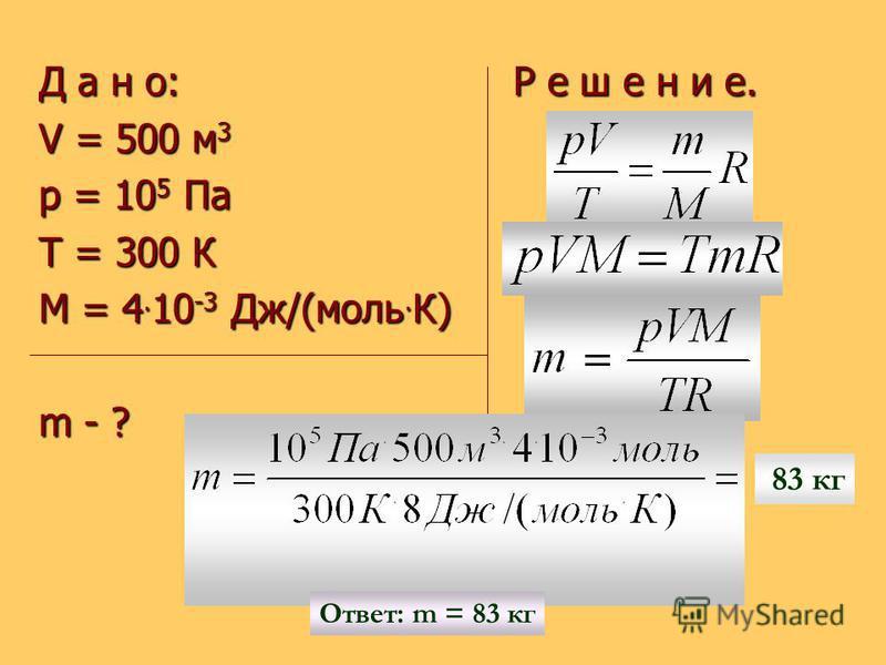 Д а н о: Р е ш е н и е. V = 500 м 3 p = 10 5 Па Т = 300 К М = 4. 10 -3 Дж/(моль. К) m - ? Ответ: m = 83 кг 83 кг