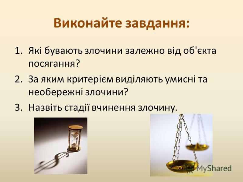 Виконайте завдання: 1.Які бувають злочини залежно від об'єкта посягання? 2.За яким критерієм виділяють умисні та необережні злочини? 3.Назвіть стадії вчинення злочину.