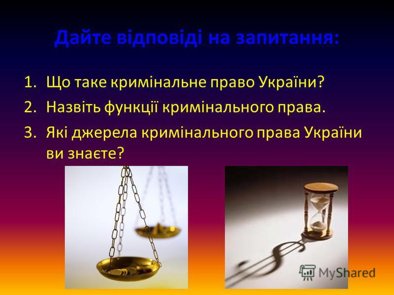 Дайте відповіді на запитання: 1.Що таке кримінальне право України? 2.Назвіть функції кримінального права. 3.Які джерела кримінального права України ви знаєте?