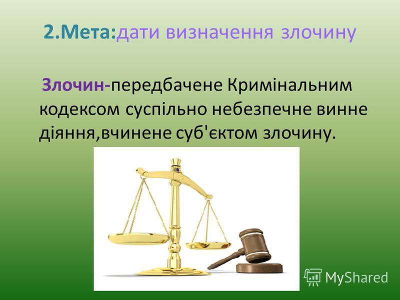 2.Мета:дати визначення злочину Злочин-передбачене Кримінальним кодексом суспільно небезпечне винне діяння,вчинене суб'єктом злочину.