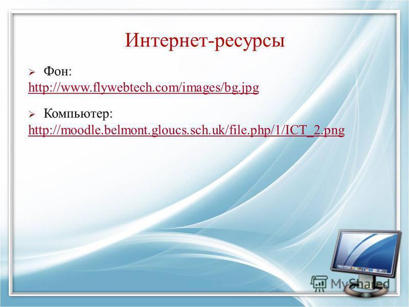Интернет-ресурсы Фон: http://www.flywebtech.com/images/bg.jpg Компьютер: http://moodle.belmont.gloucs.sch.uk/file.php/1/ICT_2.png