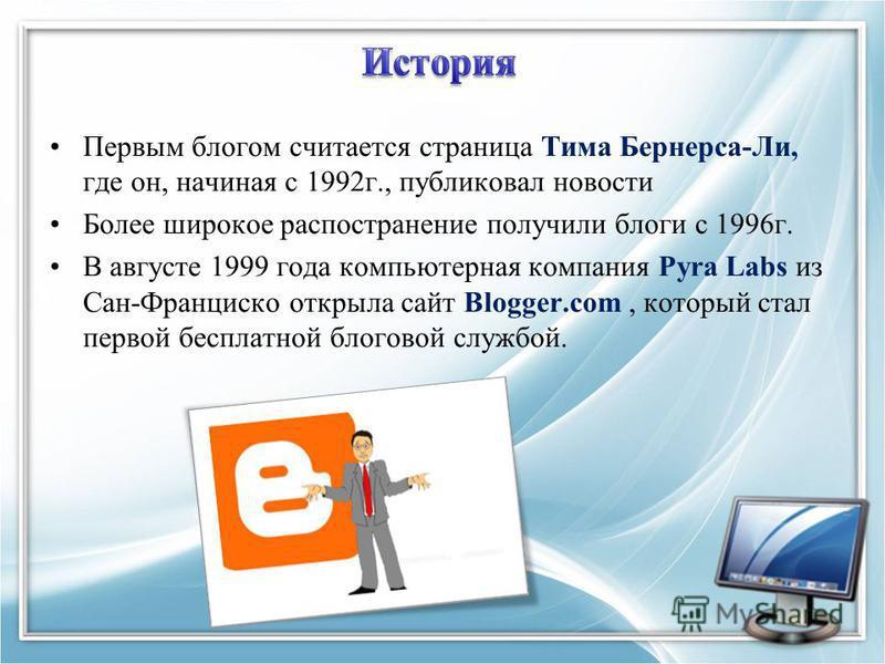 Первым блогом считается страница Тима Бернерса-Ли, где он, начиная с 1992 г., публиковал новости Более широкое распространение получили блоги с 1996 г. В августе 1999 года компьютерная компания Pyra Labs из Сан-Франциско открыла сайт Blogger.com, кот
