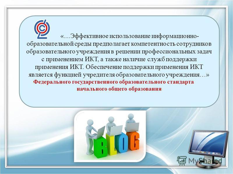«…Эффективное использование информационно- образовательной среды предполагает компетентность сотрудников образовательного учреждения в решении профессиональных задач с применением ИКТ, а также наличие служб поддержки применения ИКТ. Обеспечение подде