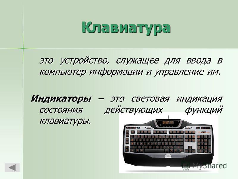 Клавиатура это устройство, служащее для ввода в компьютер информации и управление им. Индикаторы – это световая индикация состояния действующих функций клавиатуры.
