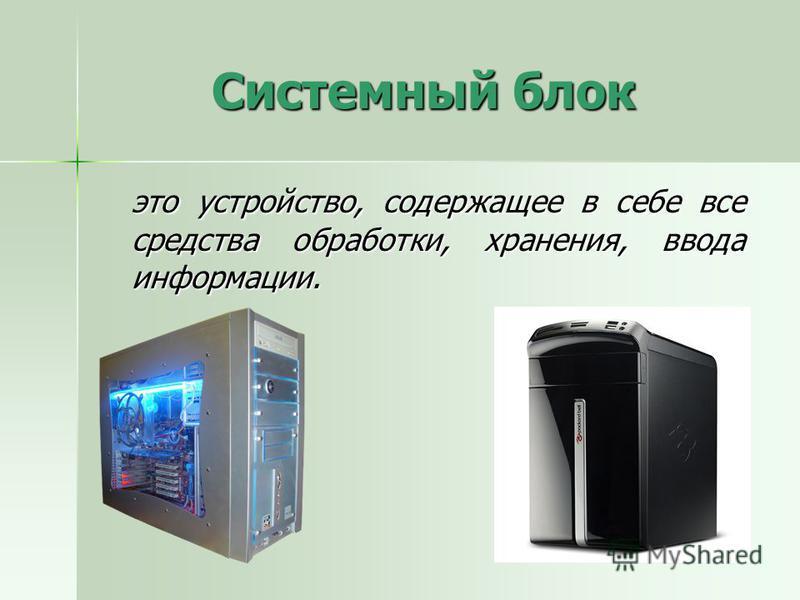 Системный блок это устройство, содержащее в себе все средства обработки, хранения, ввода информации.