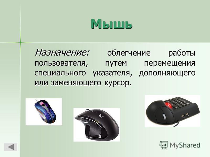 Мышь Назначение: облегчение работы пользователя, путем перемещения специального указателя, дополняющего или заменяющего курсор.